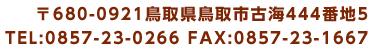 〒680-0921鳥取県鳥取市古海444番地5 TEL:0857-23-0266 FAX:0857-23-1667